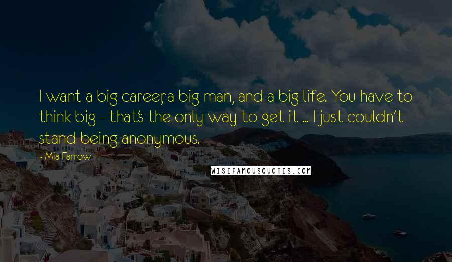 Mia Farrow quotes: I want a big career, a big man, and a big life. You have to think big - that's the only way to get it ... I just couldn't stand