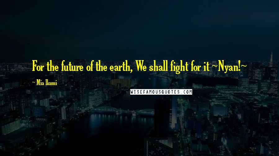Mia Ikumi quotes: For the future of the earth, We shall fight for it ~Nyan!~