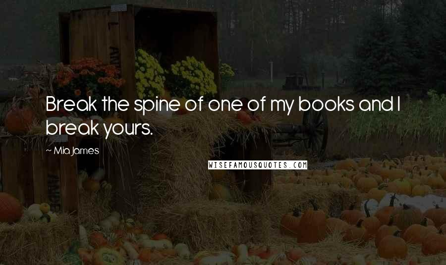 Mia James quotes: Break the spine of one of my books and I break yours.