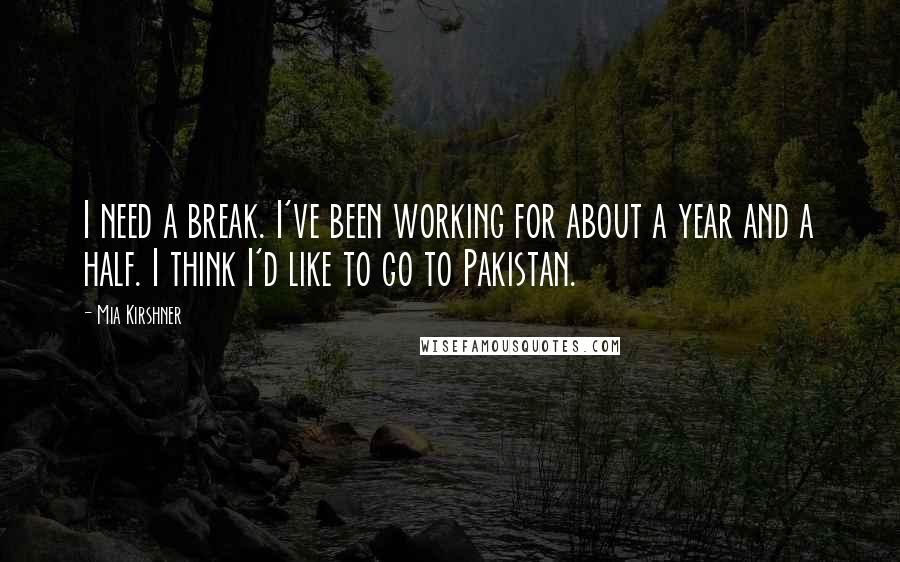 Mia Kirshner quotes: I need a break. I've been working for about a year and a half. I think I'd like to go to Pakistan.