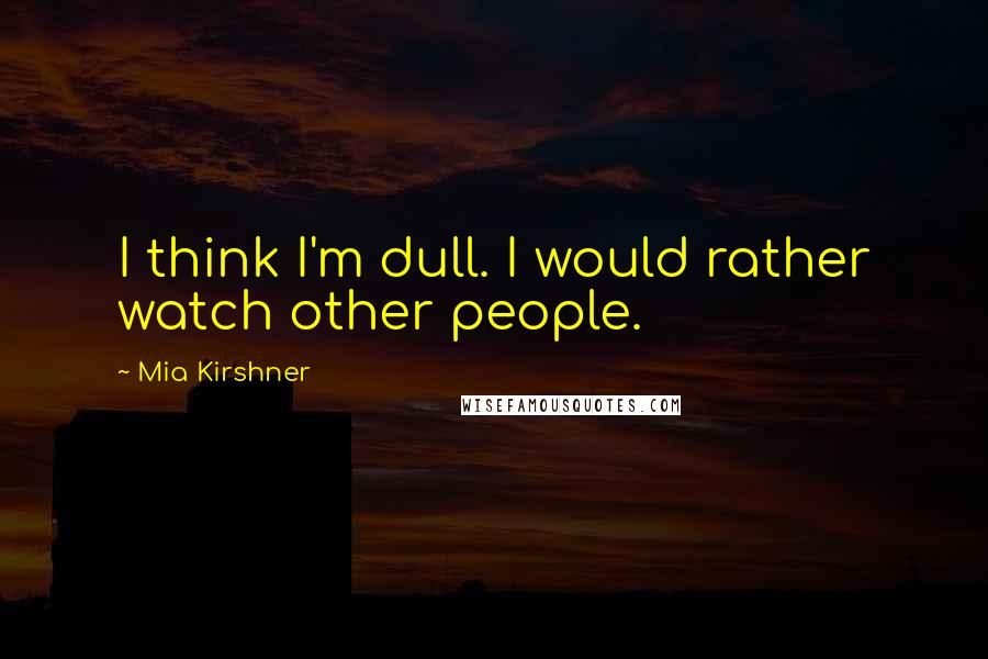 Mia Kirshner quotes: I think I'm dull. I would rather watch other people.