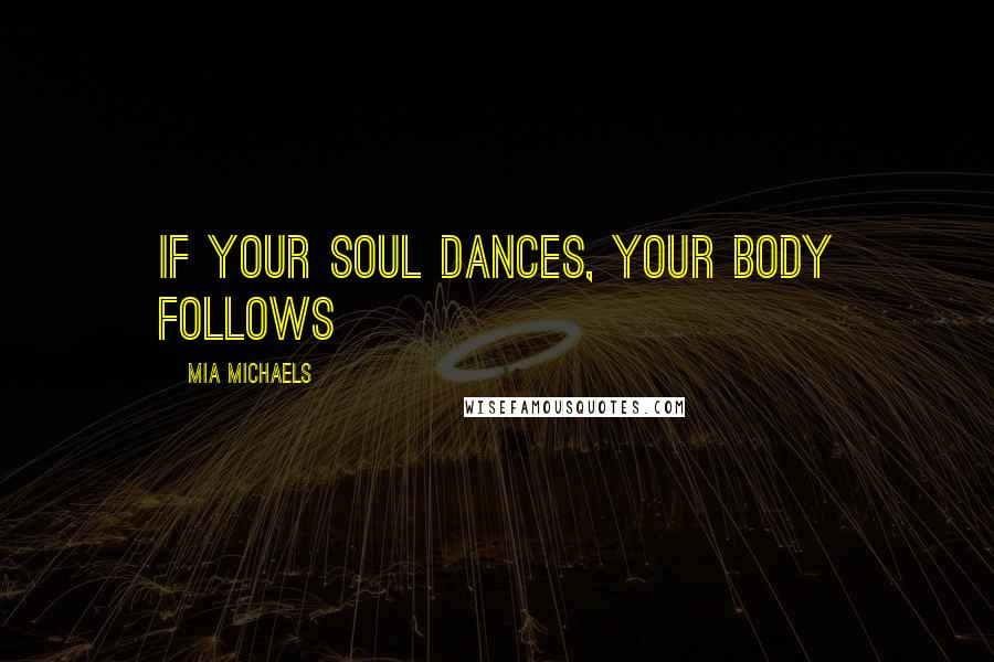 Mia Michaels quotes: If your soul dances, your body follows