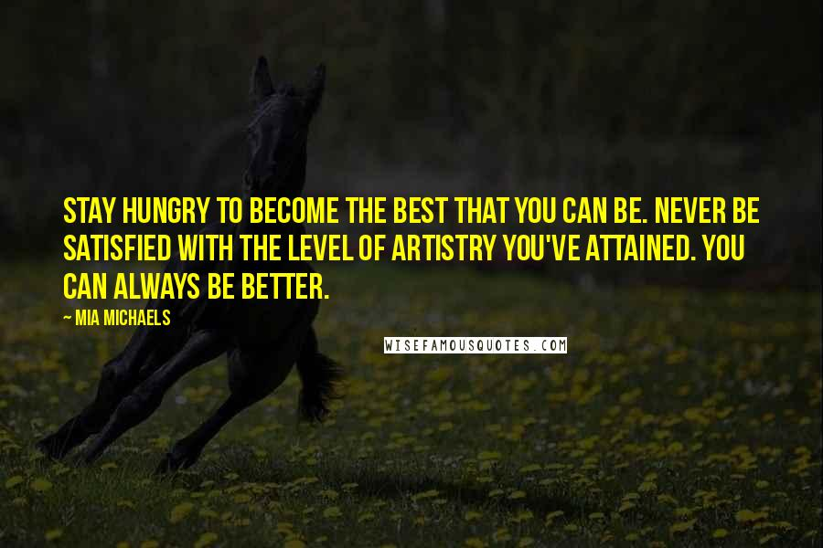 Mia Michaels quotes: Stay hungry to become the best that you can be. Never be satisfied with the level of artistry you've attained. You can always be better.
