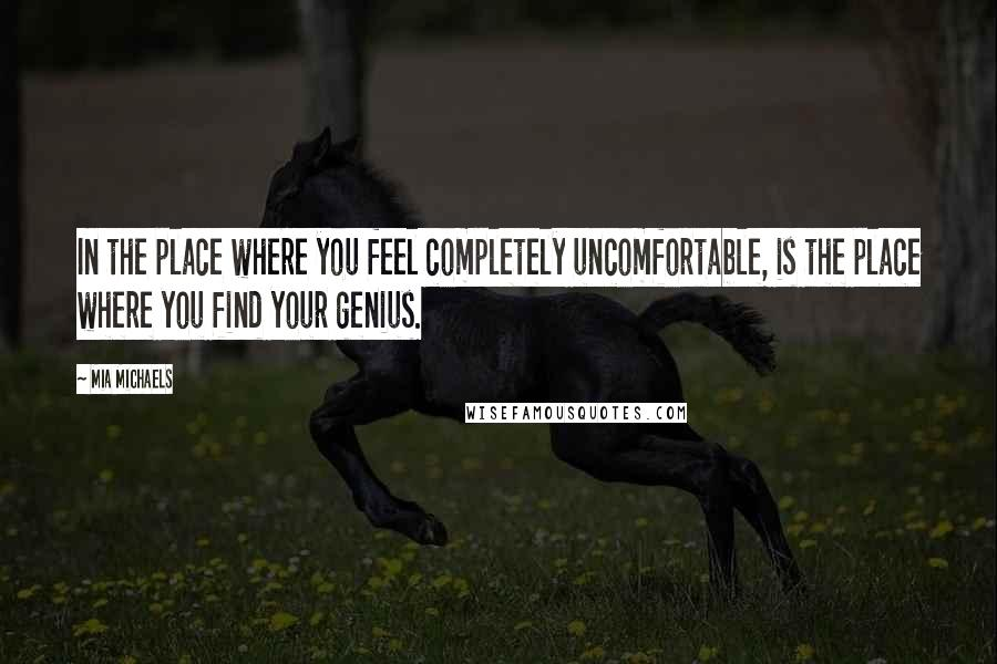 Mia Michaels quotes: In the place where you feel completely uncomfortable, is the place where you find your genius.
