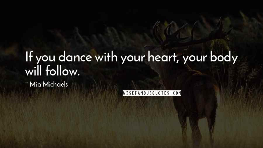 Mia Michaels quotes: If you dance with your heart, your body will follow.