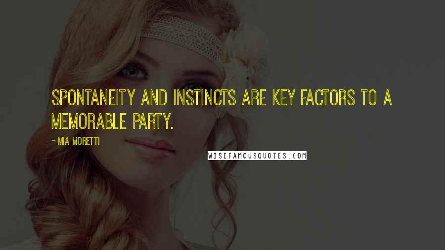 Mia Moretti quotes: Spontaneity and instincts are key factors to a memorable party.