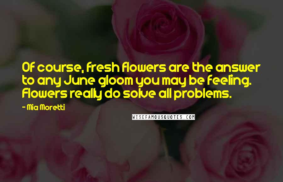 Mia Moretti quotes: Of course, fresh flowers are the answer to any June gloom you may be feeling. Flowers really do solve all problems.