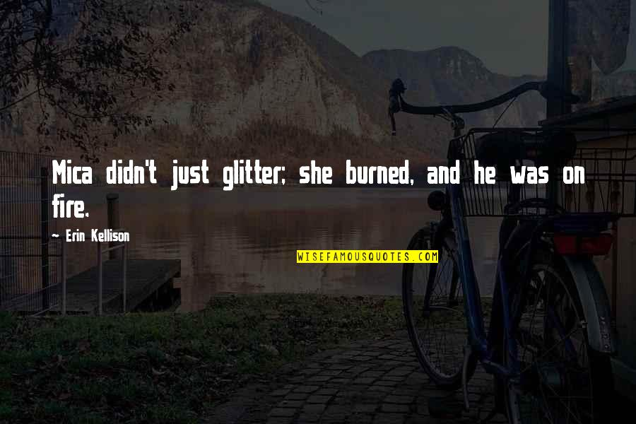 Mica Quotes By Erin Kellison: Mica didn't just glitter; she burned, and he