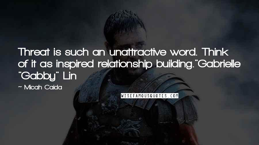 """Micah Caida quotes: Threat is such an unattractive word. Think of it as inspired relationship building.""""Gabrielle """"Gabby"""" Lin"""