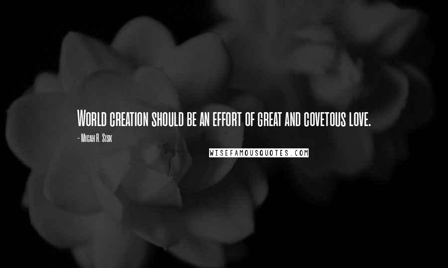 Micah R. Sisk quotes: World creation should be an effort of great and covetous love.