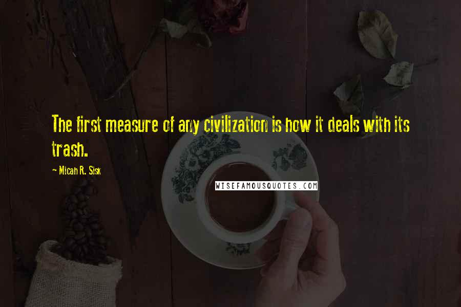 Micah R. Sisk quotes: The first measure of any civilization is how it deals with its trash.