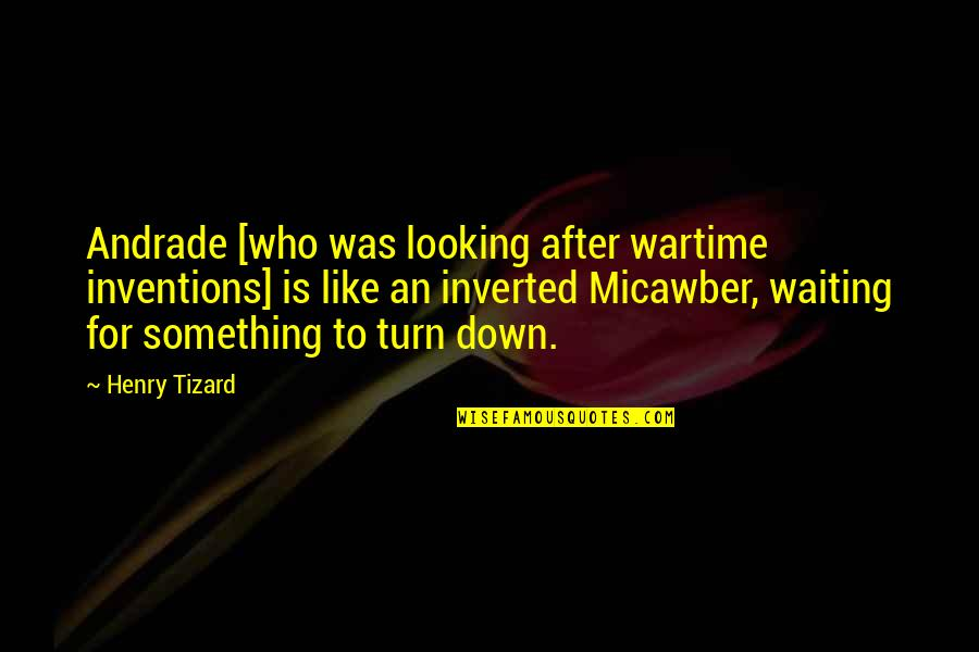 Micawber Quotes By Henry Tizard: Andrade [who was looking after wartime inventions] is