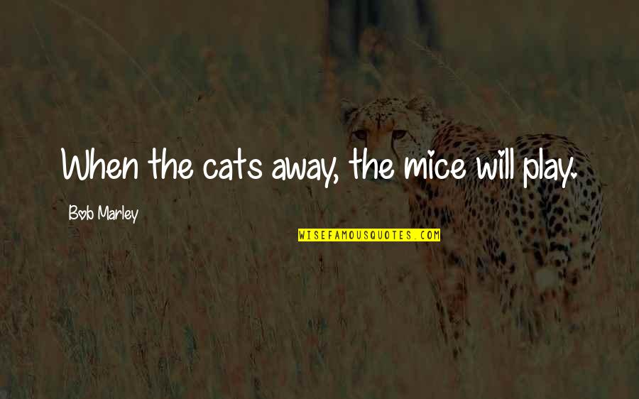 Mice And Cats Quotes By Bob Marley: When the cats away, the mice will play.