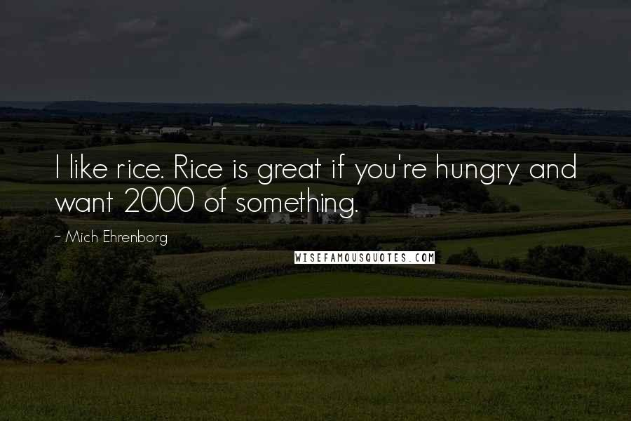Mich Ehrenborg quotes: I like rice. Rice is great if you're hungry and want 2000 of something.