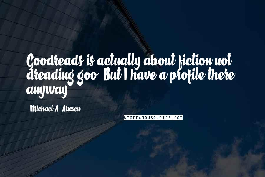 Michael A. Arnzen quotes: Goodreads is actually about fiction not dreading goo. But I have a profile there, anyway...
