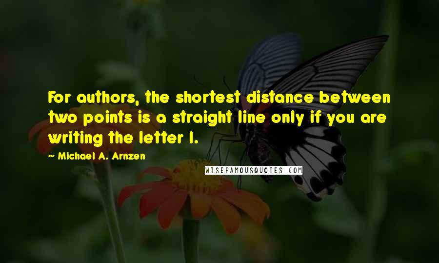 Michael A. Arnzen quotes: For authors, the shortest distance between two points is a straight line only if you are writing the letter I.