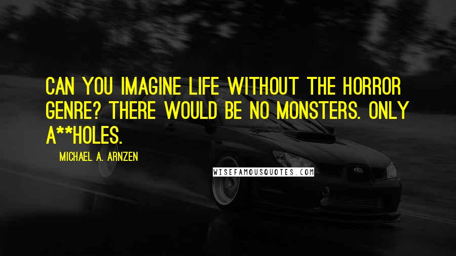 Michael A. Arnzen quotes: Can you imagine life without the horror genre? There would be no monsters. Only a**holes.