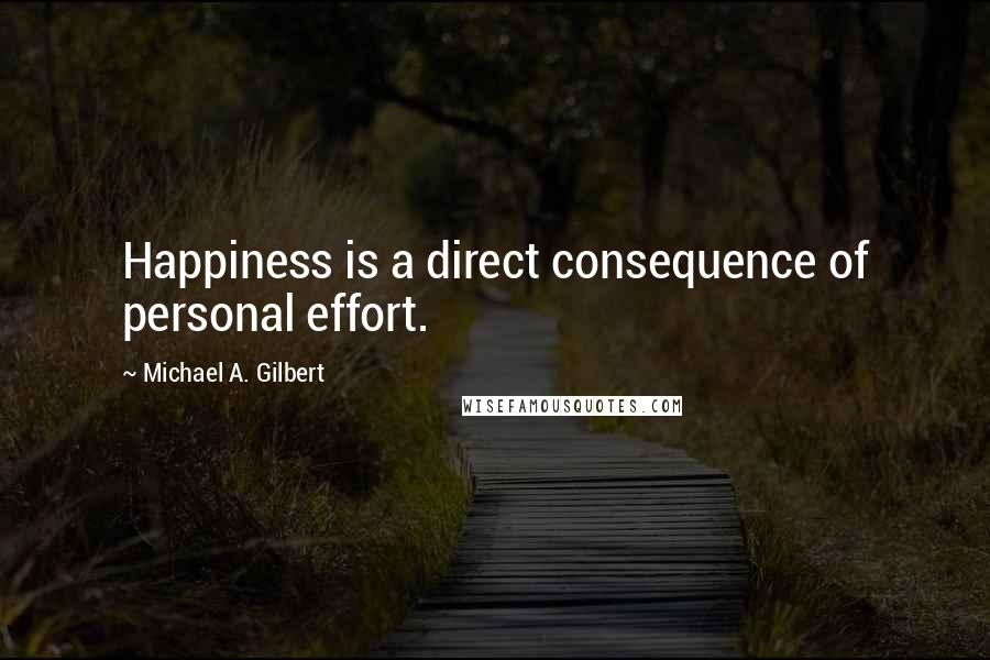 Michael A. Gilbert quotes: Happiness is a direct consequence of personal effort.