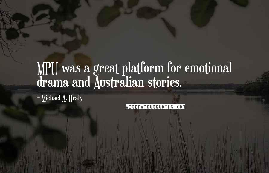 Michael A. Healy quotes: MPU was a great platform for emotional drama and Australian stories.