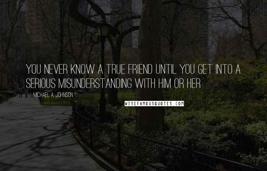Michael A. Johnson quotes: You Never Know A True Friend Until You get Into A Serious Misunderstanding With Him Or Her