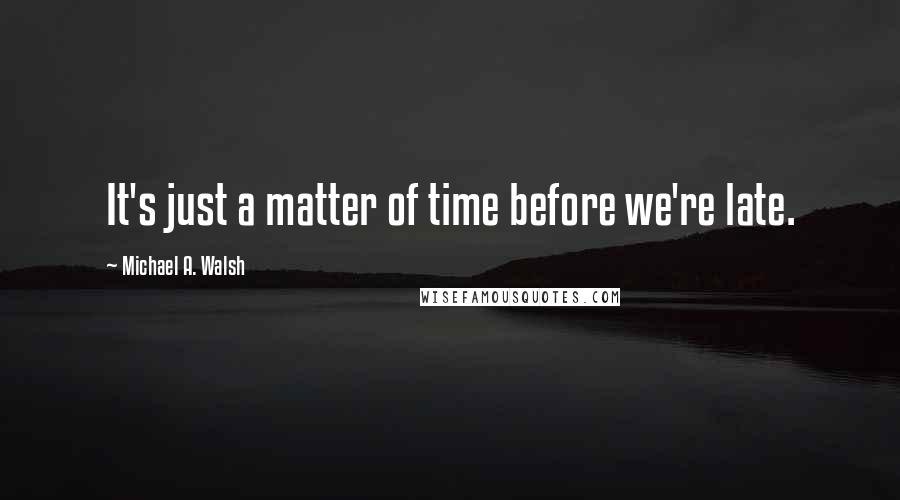 Michael A. Walsh quotes: It's just a matter of time before we're late.