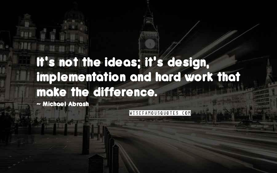 Michael Abrash quotes: It's not the ideas; it's design, implementation and hard work that make the difference.