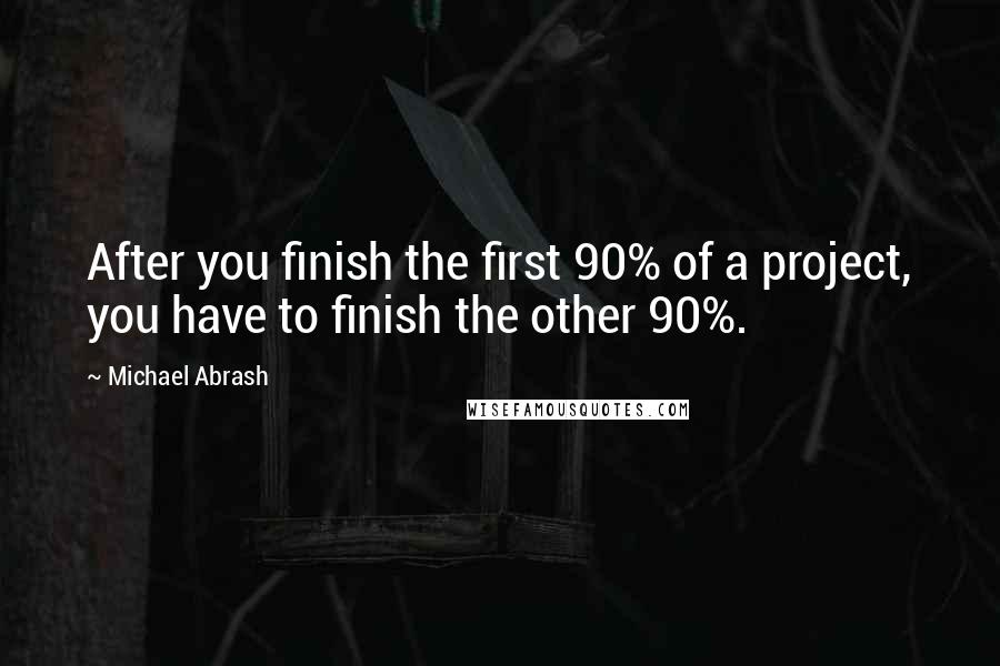 Michael Abrash quotes: After you finish the first 90% of a project, you have to finish the other 90%.