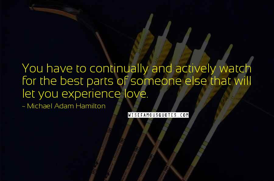 Michael Adam Hamilton quotes: You have to continually and actively watch for the best parts of someone else that will let you experience love.