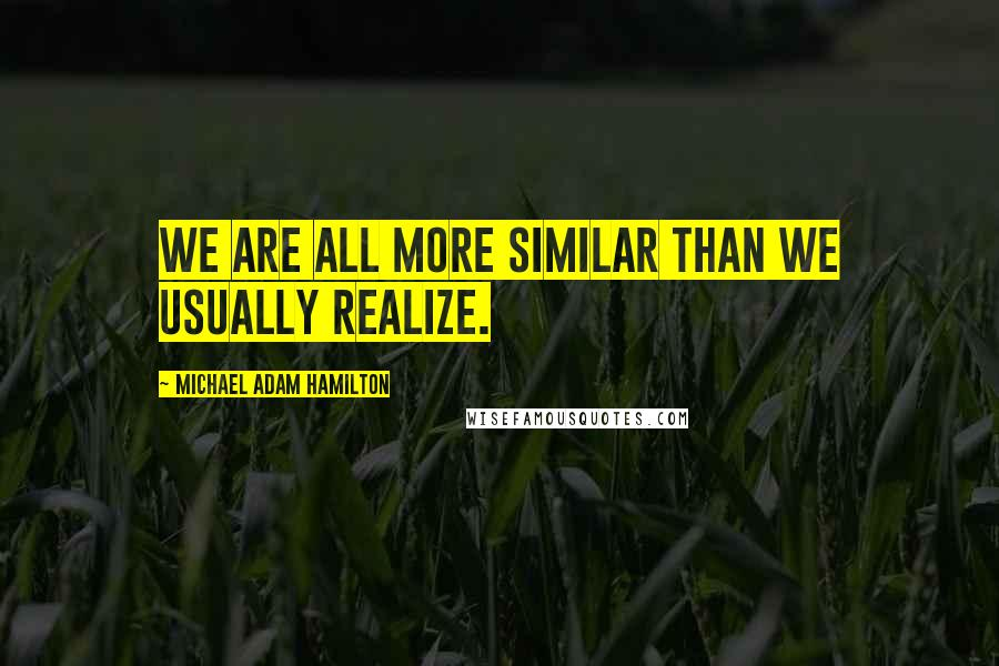 Michael Adam Hamilton quotes: We are all more similar than we usually realize.