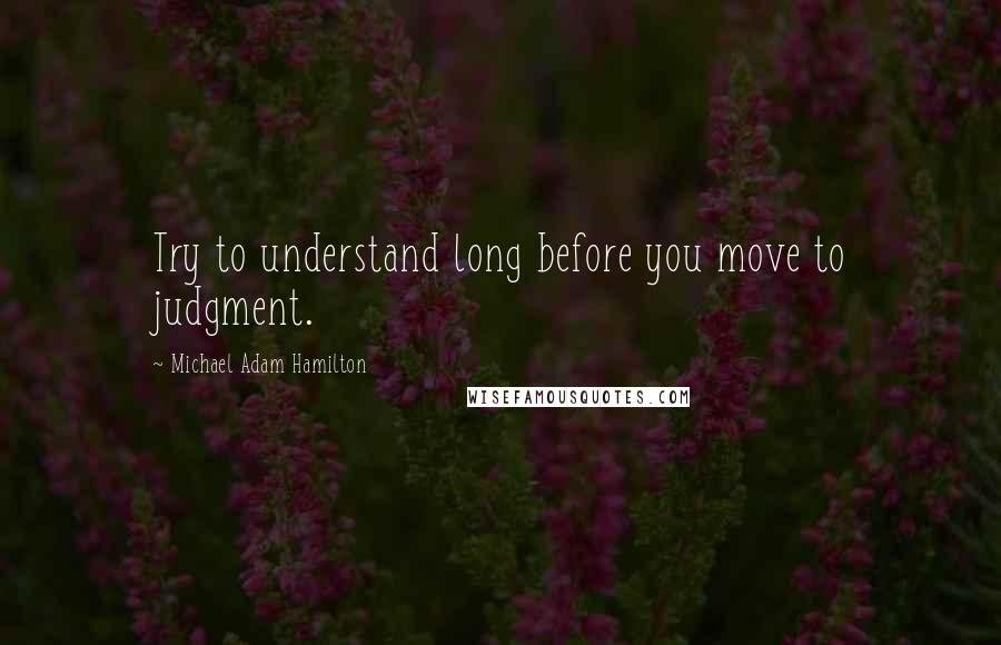 Michael Adam Hamilton quotes: Try to understand long before you move to judgment.