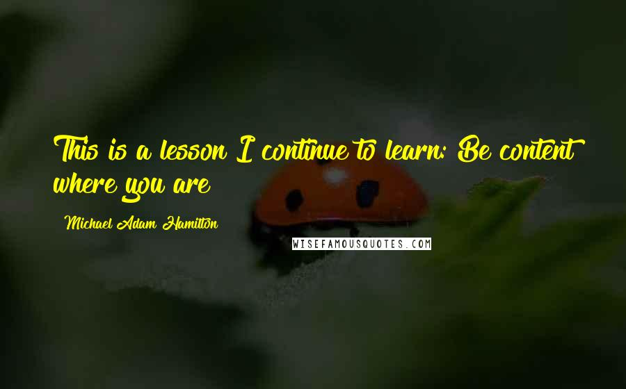 Michael Adam Hamilton quotes: This is a lesson I continue to learn: Be content where you are!