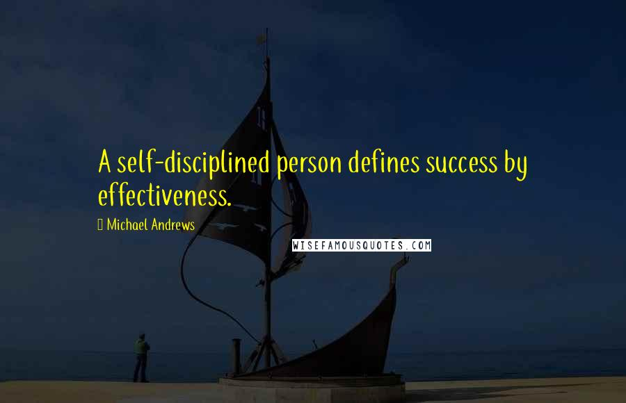 Michael Andrews quotes: A self-disciplined person defines success by effectiveness.