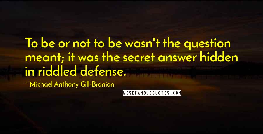 Michael Anthony Gill-Branion quotes: To be or not to be wasn't the question meant; it was the secret answer hidden in riddled defense.