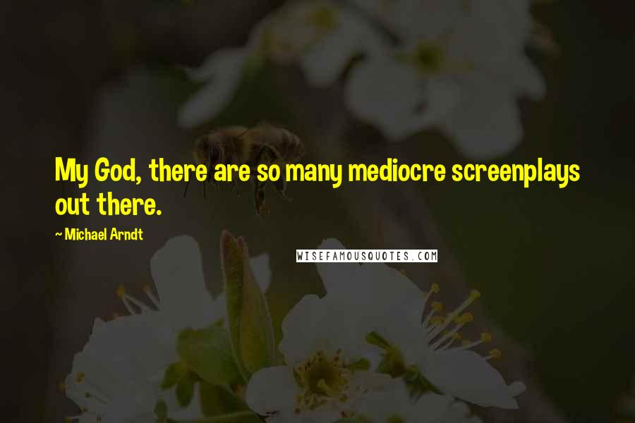 Michael Arndt quotes: My God, there are so many mediocre screenplays out there.