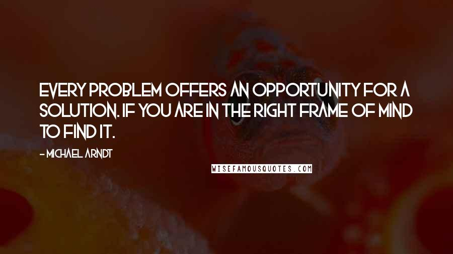 Michael Arndt quotes: Every problem offers an opportunity for a solution. if you are in the right frame of mind to find it.