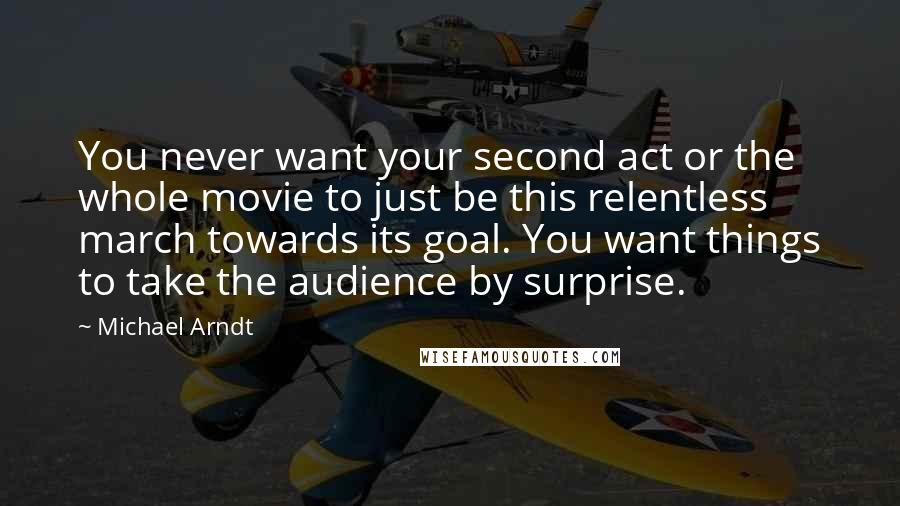 Michael Arndt quotes: You never want your second act or the whole movie to just be this relentless march towards its goal. You want things to take the audience by surprise.