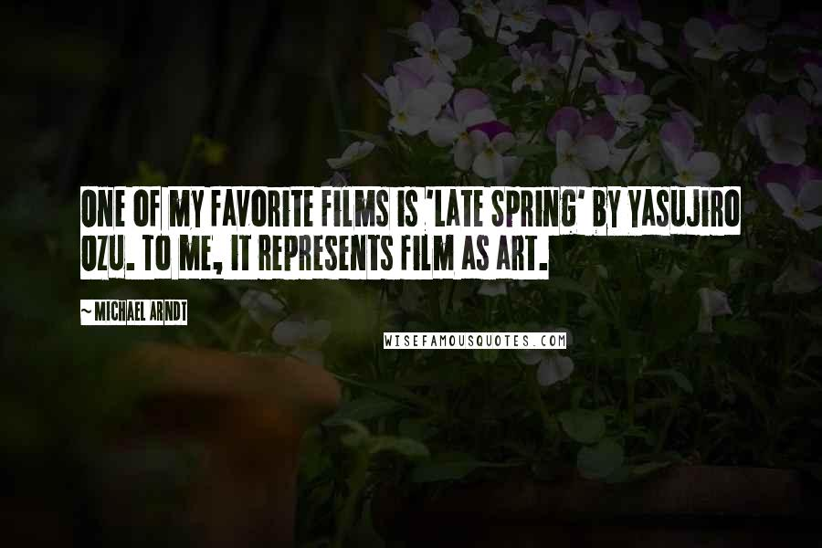 Michael Arndt quotes: One of my favorite films is 'Late Spring' by Yasujiro Ozu. To me, it represents film as art.