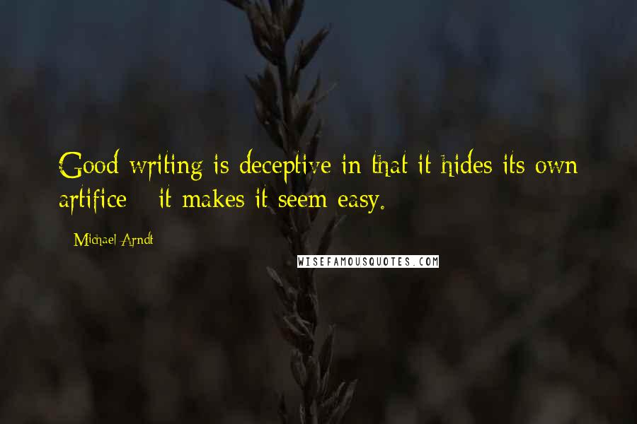 Michael Arndt quotes: Good writing is deceptive in that it hides its own artifice - it makes it seem easy.