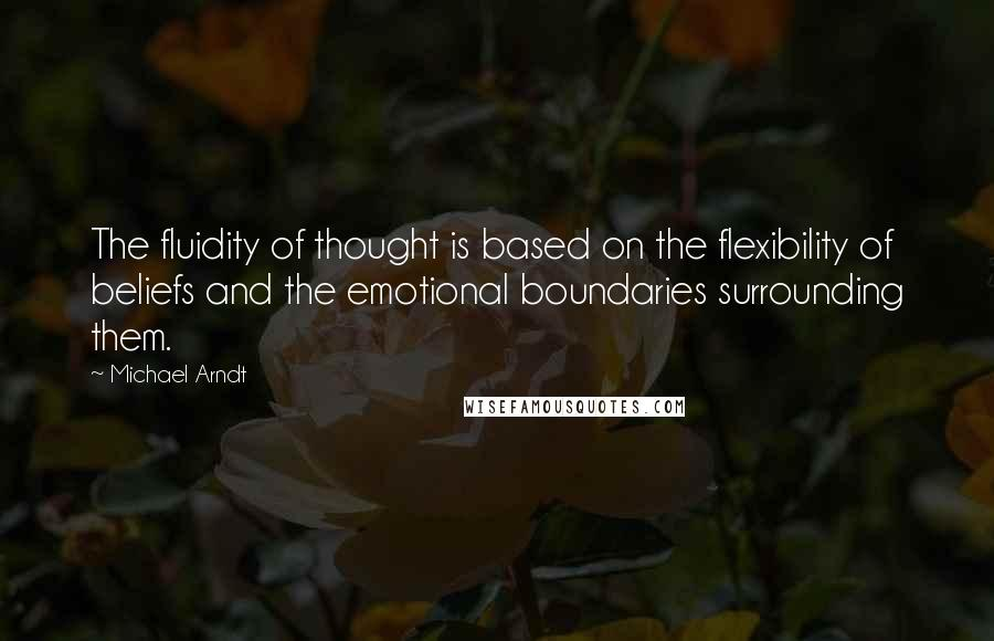 Michael Arndt quotes: The fluidity of thought is based on the flexibility of beliefs and the emotional boundaries surrounding them.