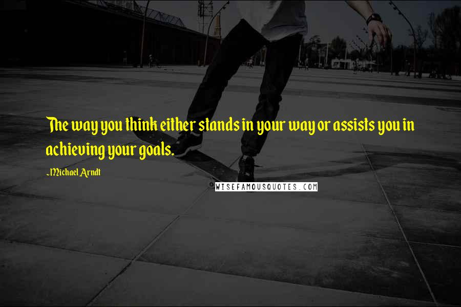 Michael Arndt quotes: The way you think either stands in your way or assists you in achieving your goals.