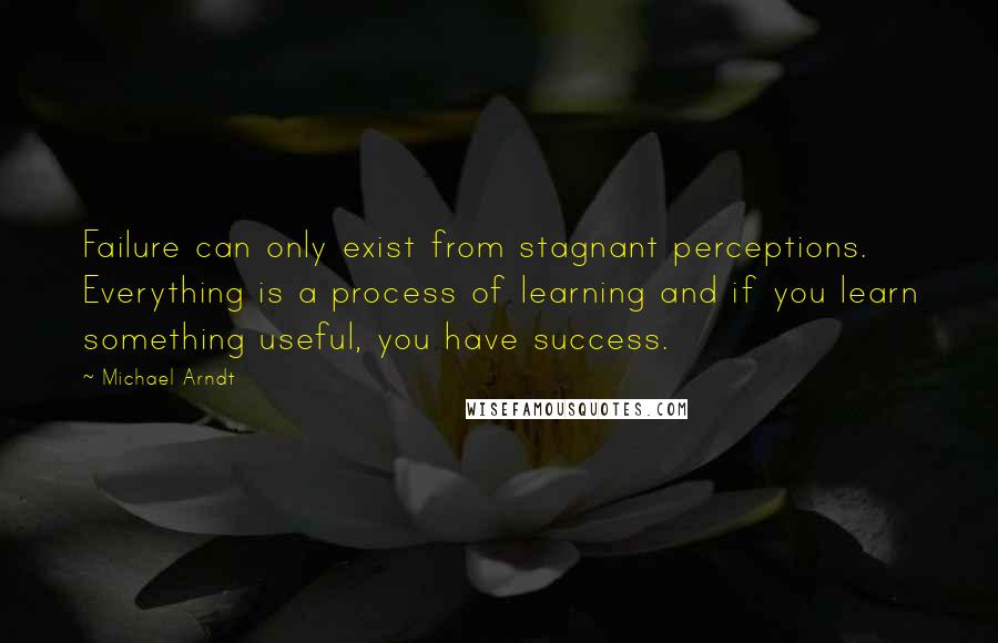 Michael Arndt quotes: Failure can only exist from stagnant perceptions. Everything is a process of learning and if you learn something useful, you have success.