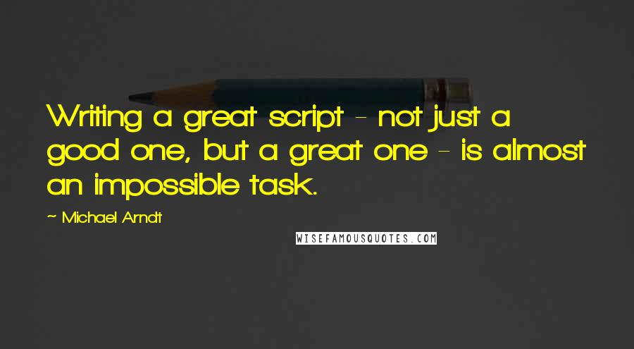 Michael Arndt quotes: Writing a great script - not just a good one, but a great one - is almost an impossible task.