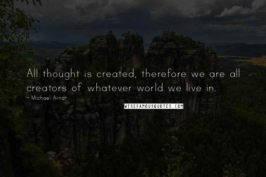 Michael Arndt quotes: All thought is created, therefore we are all creators of whatever world we live in.