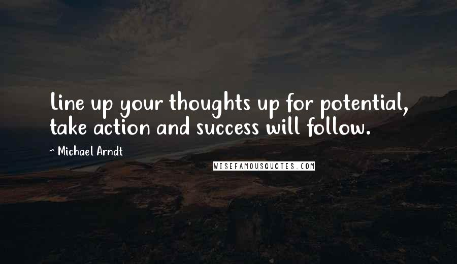 Michael Arndt quotes: Line up your thoughts up for potential, take action and success will follow.