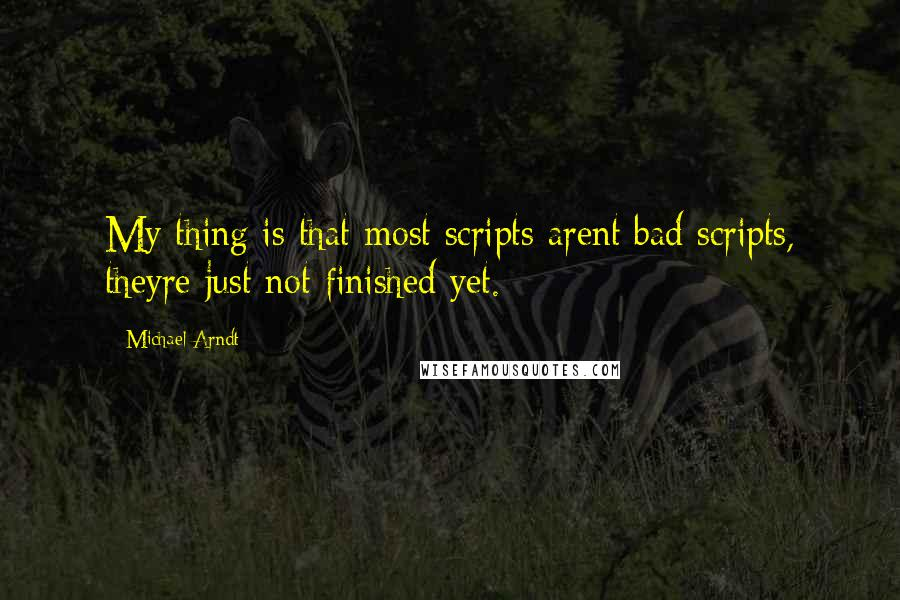 Michael Arndt quotes: My thing is that most scripts arent bad scripts, theyre just not finished yet.