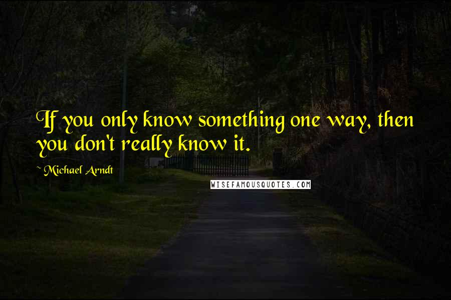 Michael Arndt quotes: If you only know something one way, then you don't really know it.
