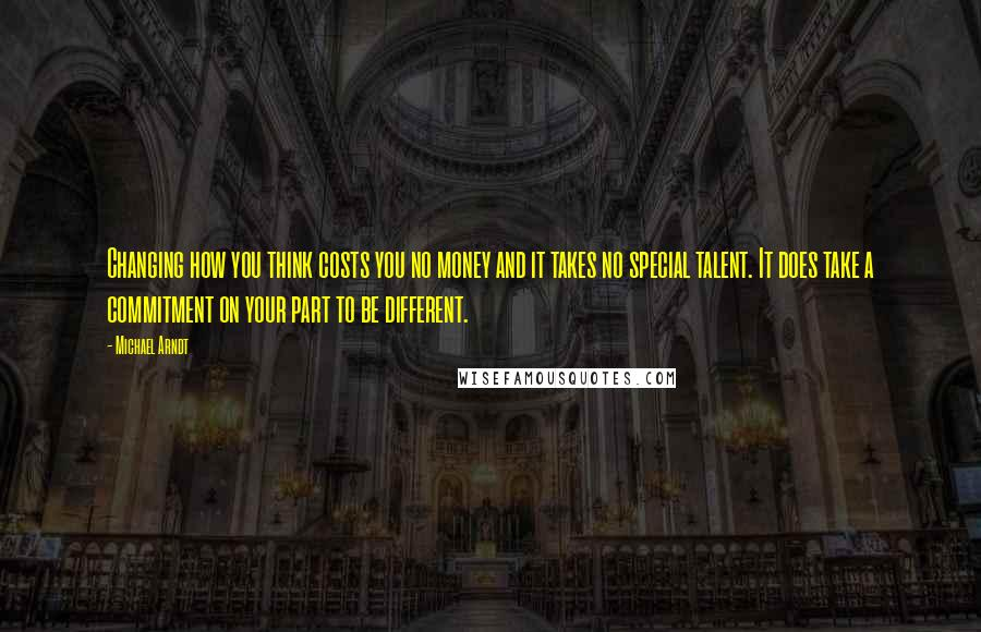 Michael Arndt quotes: Changing how you think costs you no money and it takes no special talent. It does take a commitment on your part to be different.