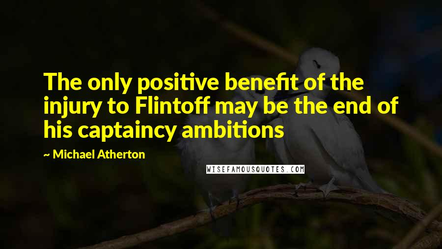 Michael Atherton quotes: The only positive benefit of the injury to Flintoff may be the end of his captaincy ambitions