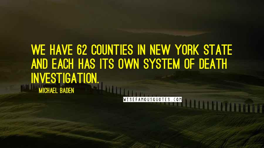Michael Baden quotes: We have 62 counties in New York State and each has its own system of death investigation.