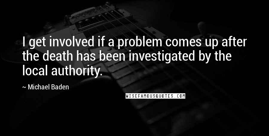 Michael Baden quotes: I get involved if a problem comes up after the death has been investigated by the local authority.